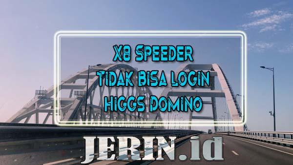 X8 Speeder Tidak Bisa Login Higgs Domino